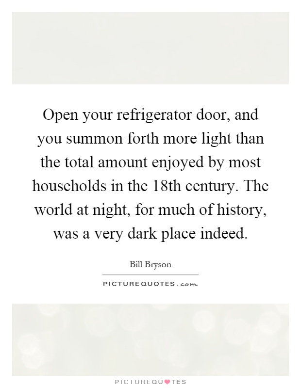 Open your refrigerator door, and you summon forth more light than the total amount enjoyed by most households in the 18th century. The world at night, for much of history, was a very dark place indeed Picture Quote #1