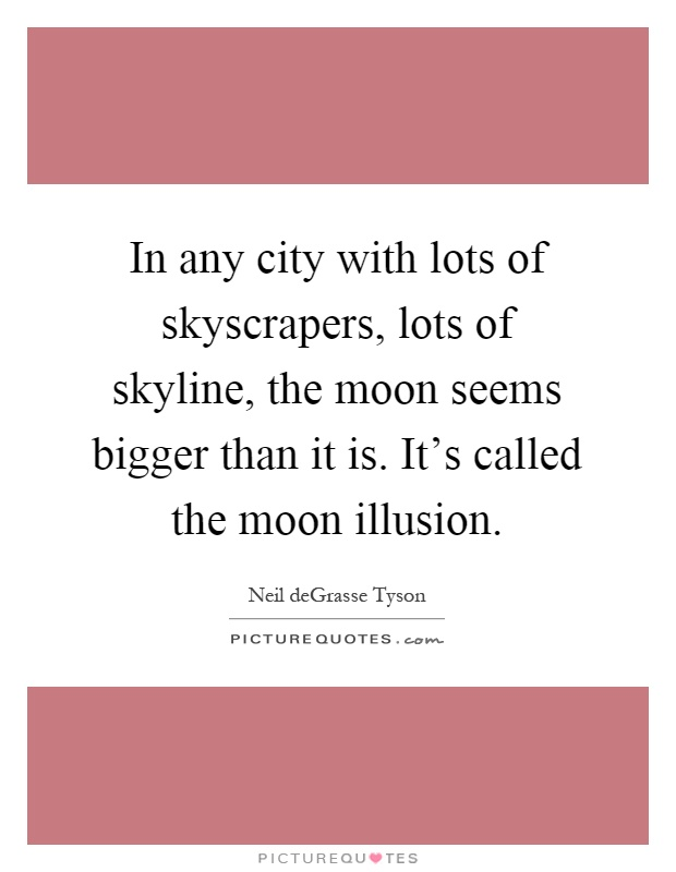In any city with lots of skyscrapers, lots of skyline, the moon seems bigger than it is. It's called the moon illusion Picture Quote #1