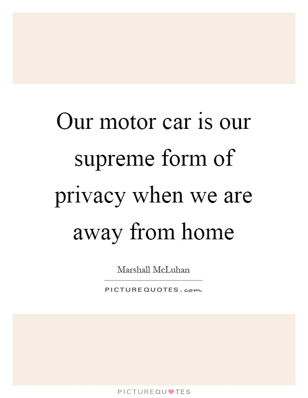 Our motor car is our supreme form of privacy when we are away from home Picture Quote #1