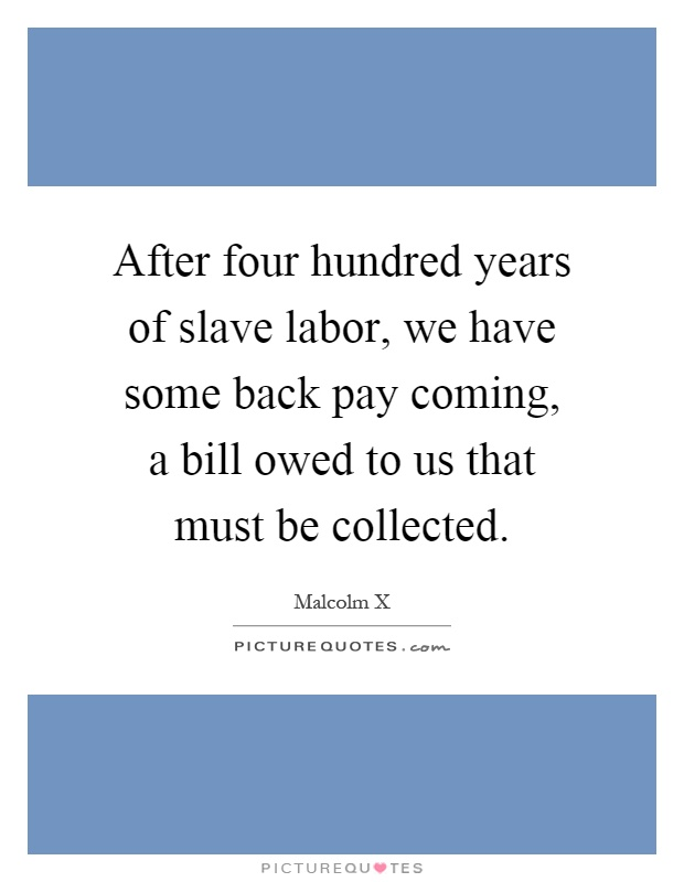 After four hundred years of slave labor, we have some back pay coming, a bill owed to us that must be collected Picture Quote #1
