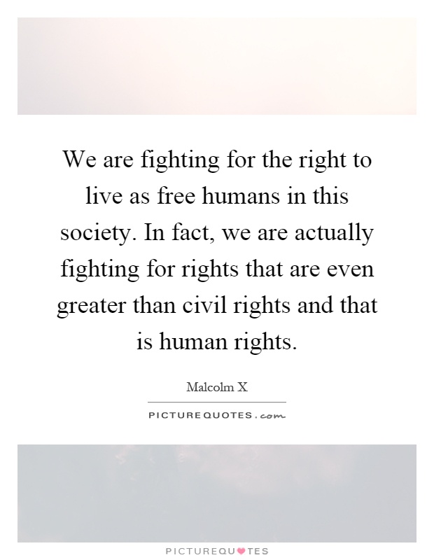 We are fighting for the right to live as free humans in this society. In fact, we are actually fighting for rights that are even greater than civil rights and that is human rights Picture Quote #1