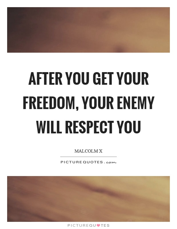 After you get your freedom, your enemy will respect you Picture Quote #1