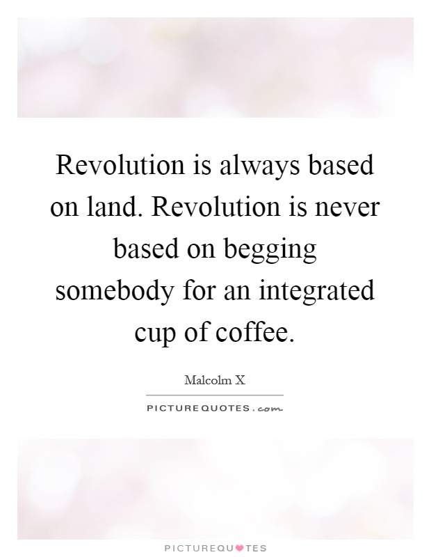 Revolution is always based on land. Revolution is never based on begging somebody for an integrated cup of coffee Picture Quote #1