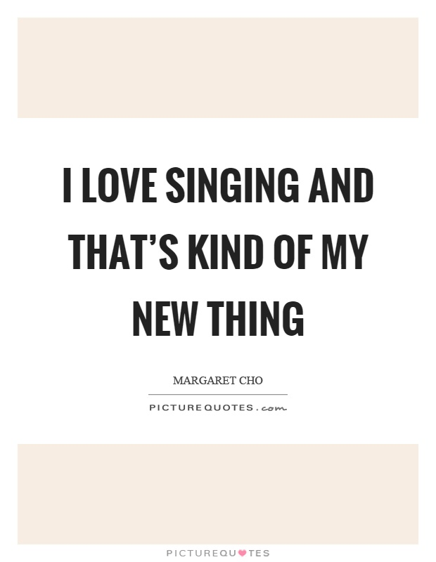 I love singing and that's kind of my new thing Picture Quote #1