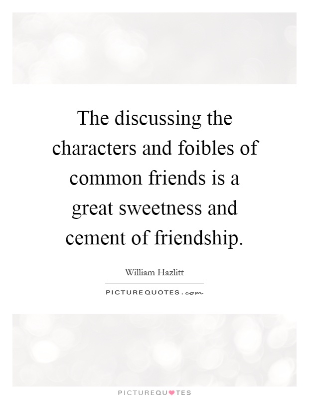 The discussing the characters and foibles of common friends is a great sweetness and cement of friendship Picture Quote #1