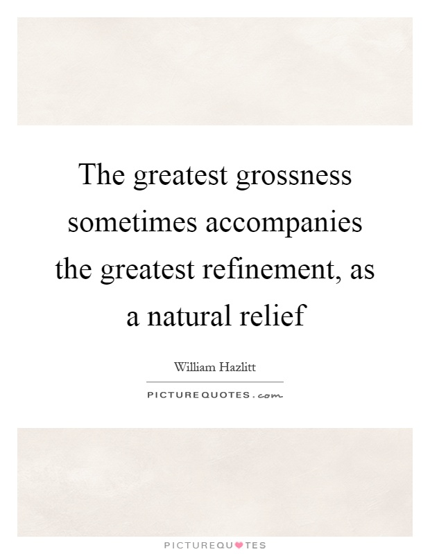 The greatest grossness sometimes accompanies the greatest refinement, as a natural relief Picture Quote #1