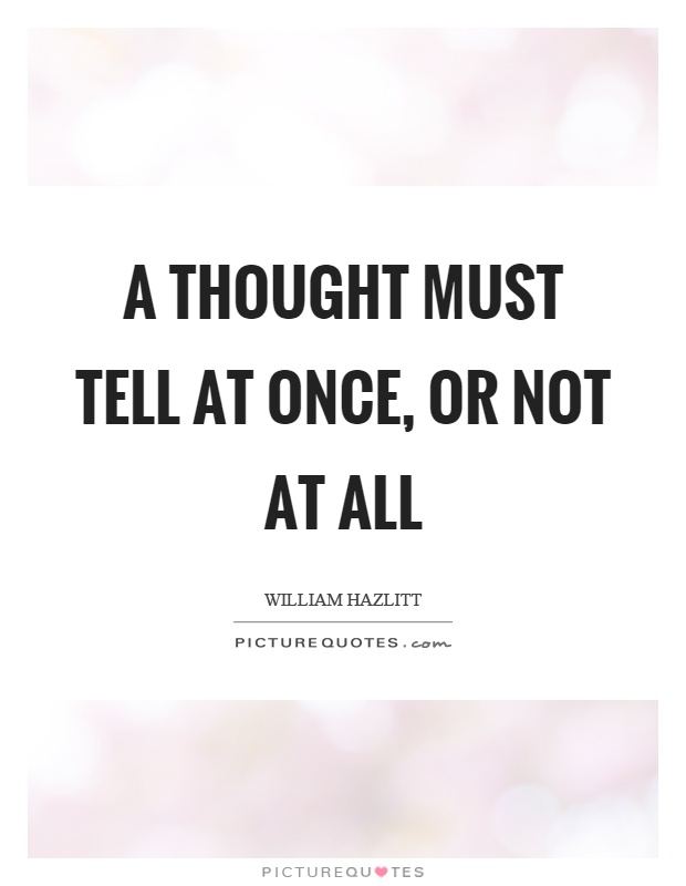 A thought must tell at once, or not at all Picture Quote #1