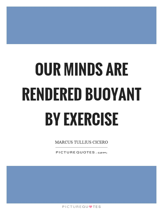 Our minds are rendered buoyant by exercise Picture Quote #1