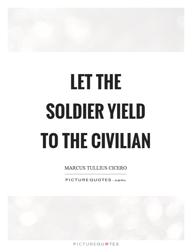 Let the soldier yield to the civilian Picture Quote #1