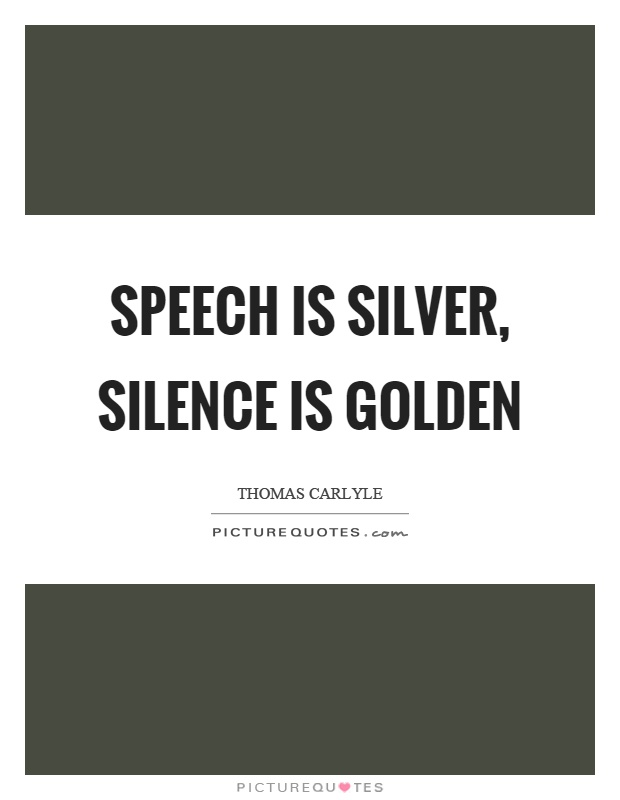 speech is silver and silence is Speech is silver, silence is golden this page is about the saying speech is silver, silence is golden possible meaning: speaking is good but saying nothing is better.