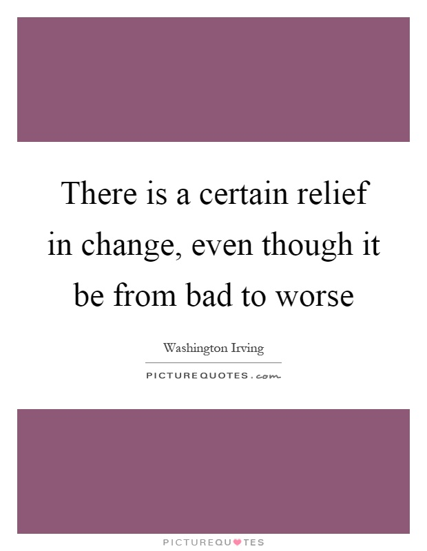 There is a certain relief in change, even though it be from bad to worse Picture Quote #1