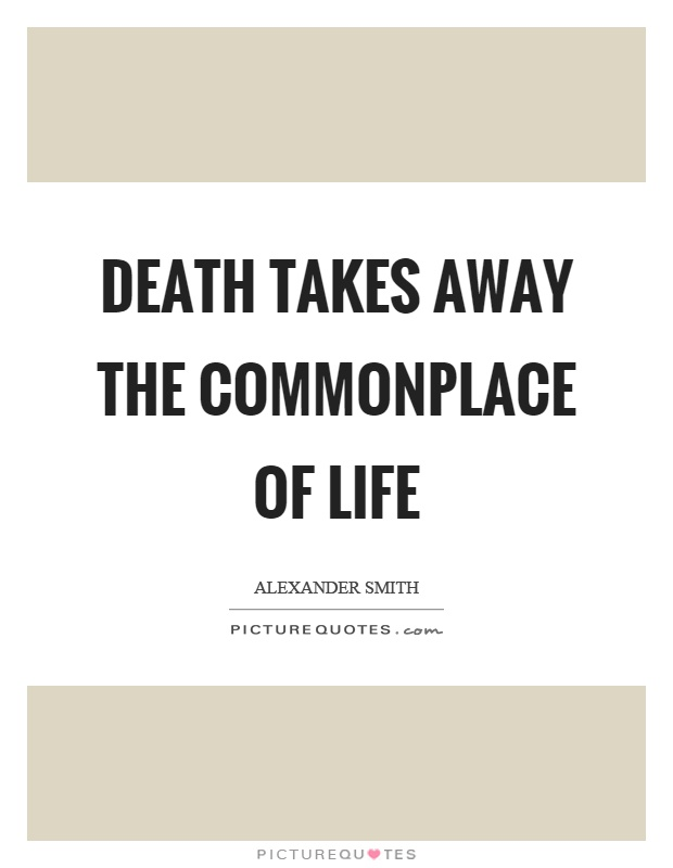 Death takes away the commonplace of life Picture Quote #1