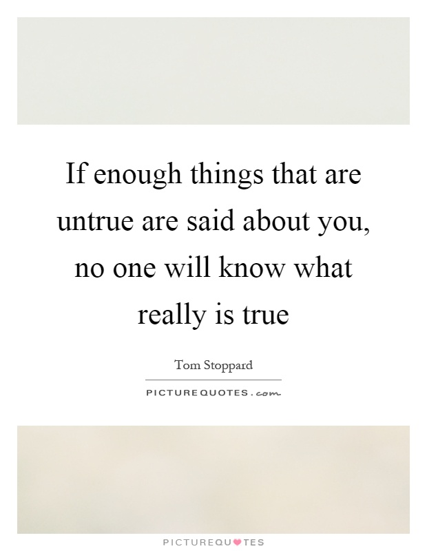 If enough things that are untrue are said about you, no one will know what really is true Picture Quote #1