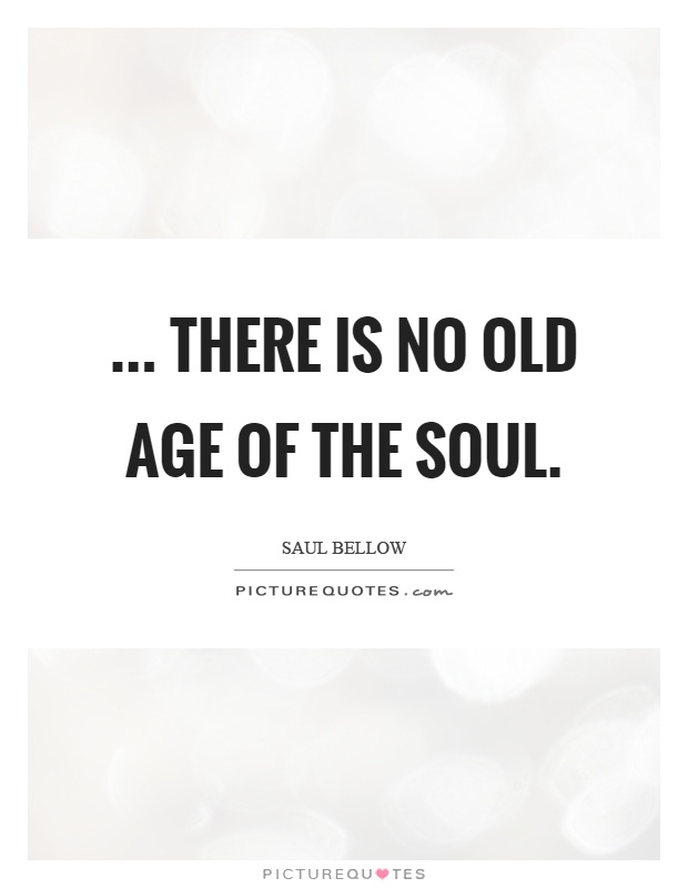... there is no old age of the soul Picture Quote #1