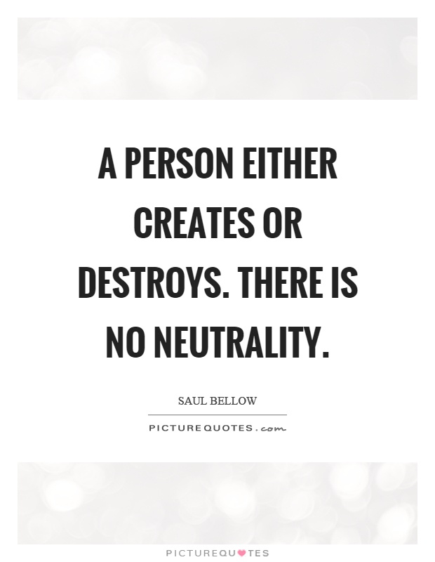 A person either creates or destroys. There is no neutrality Picture Quote #1