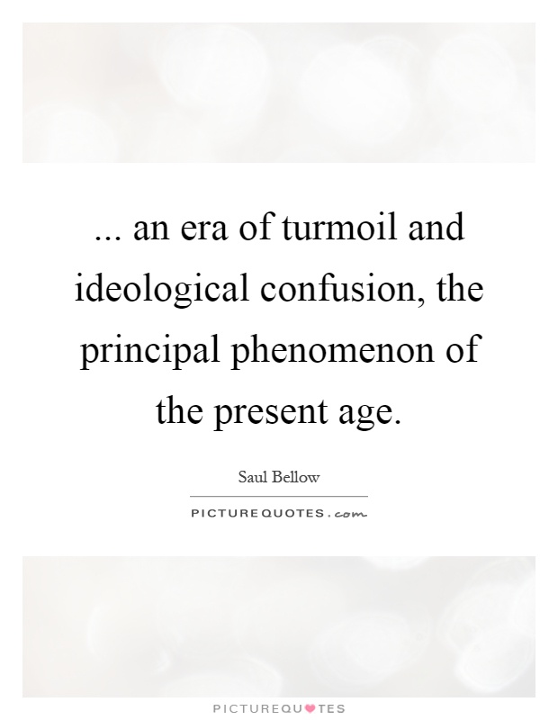 ... an era of turmoil and ideological confusion, the principal phenomenon of the present age Picture Quote #1