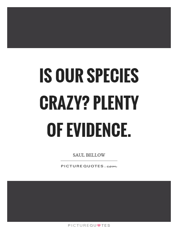 Is our species crazy? Plenty of evidence Picture Quote #1