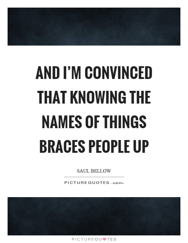 And I'm convinced that knowing the names of things braces people up Picture Quote #1