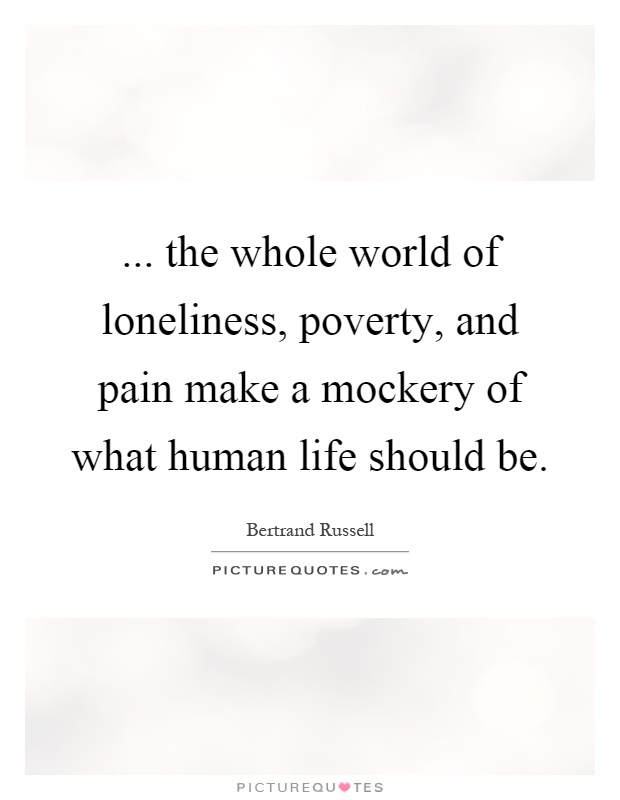 ... the whole world of loneliness, poverty, and pain make a mockery of what human life should be Picture Quote #1