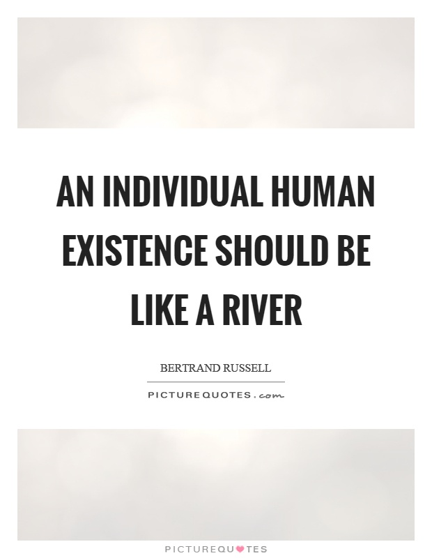 An individual human existence should be like a river Picture Quote #1