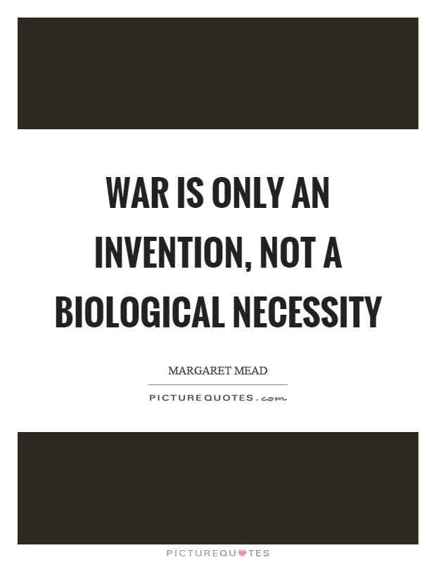 warfare an invention not a biological necessity essay Biological9/16/09 warfare an invention margret meads argues that war in an invention although, i see her reasoning, i do not agree with her.