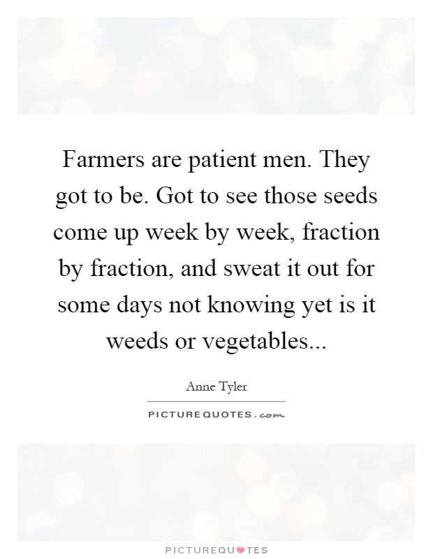 Farmers are patient men. They got to be. Got to see those seeds come up week by week, fraction by fraction, and sweat it out for some days not knowing yet is it weeds or vegetables Picture Quote #1