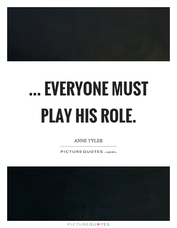 ... everyone must play his role Picture Quote #1