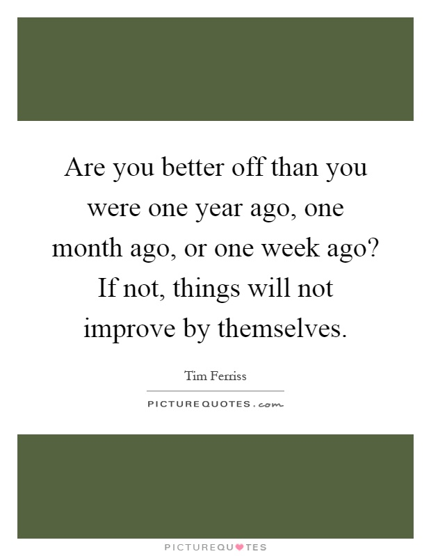 Are you better off than you were one year ago, one month ago, or one week ago? If not, things will not improve by themselves Picture Quote #1