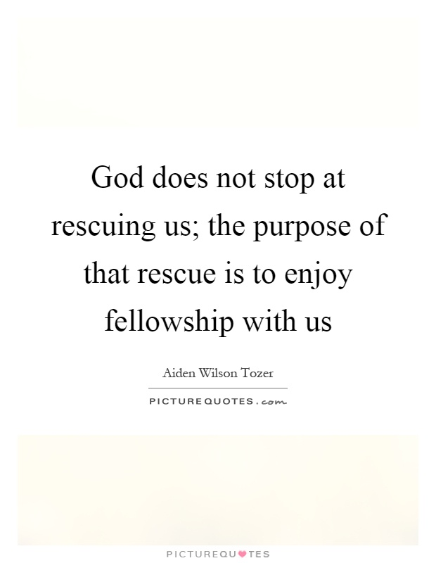 God does not stop at rescuing us; the purpose of that rescue is to enjoy fellowship with us Picture Quote #1