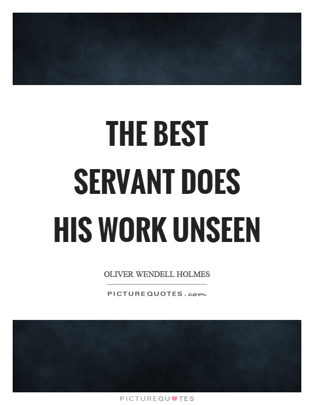 The best servant does his work unseen Picture Quote #1