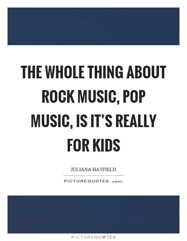 The whole thing about rock music, pop music, is it's really for kids Picture Quote #1