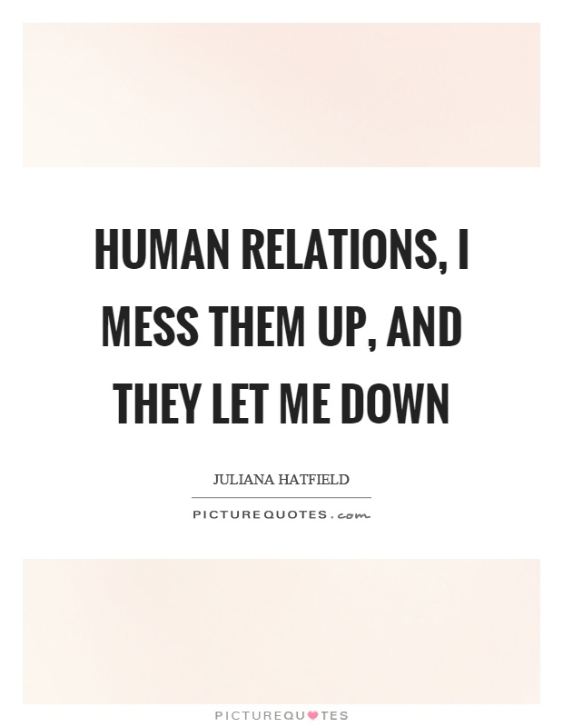 Human relations, I mess them up, and they let me down Picture Quote #1