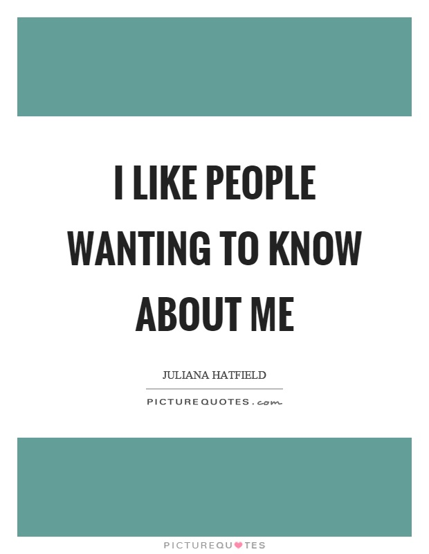 I like people wanting to know about me Picture Quote #1
