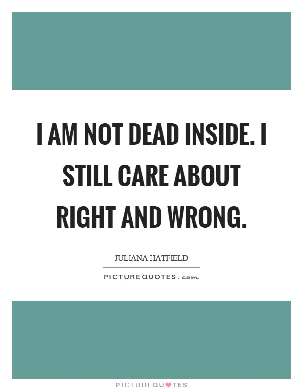 I am not dead inside. I still care about right and wrong Picture Quote #1