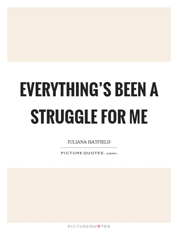 Everything's been a struggle for me Picture Quote #1