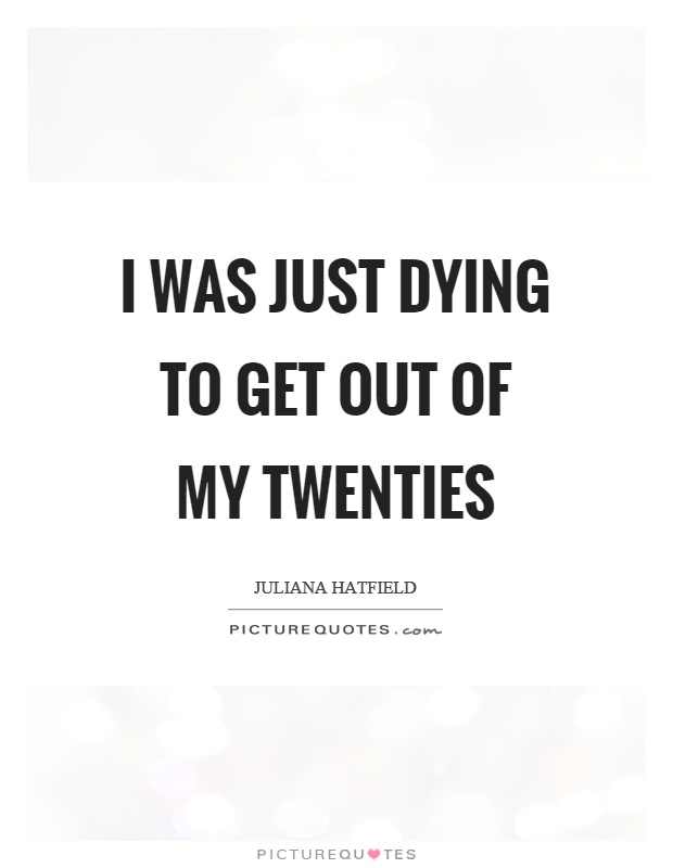 I was just dying to get out of my twenties Picture Quote #1
