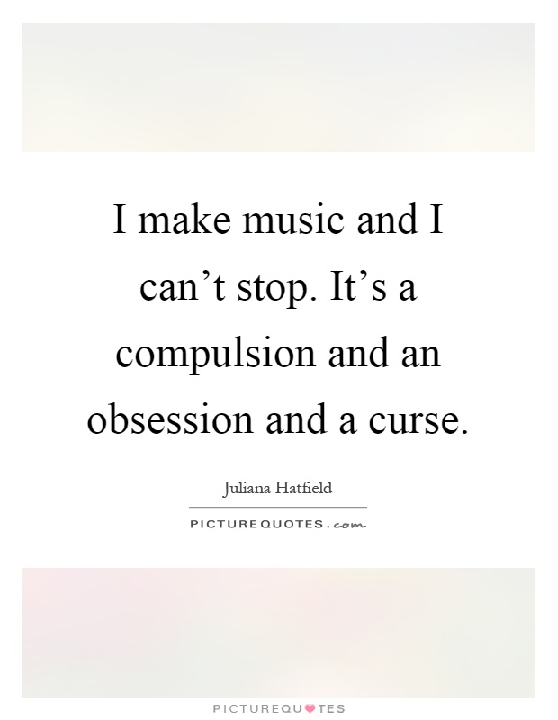 I make music and I can't stop. It's a compulsion and an obsession and a curse Picture Quote #1