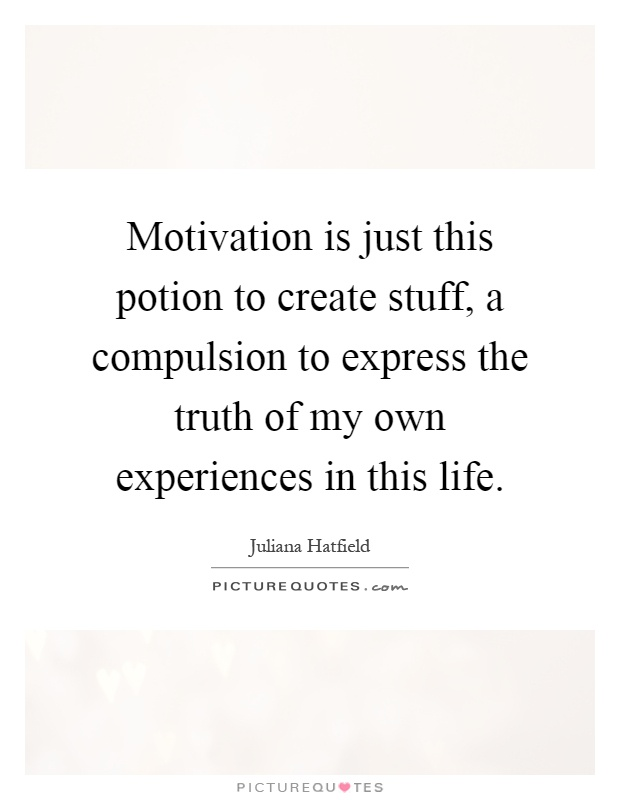 Motivation is just this potion to create stuff, a compulsion to express the truth of my own experiences in this life Picture Quote #1