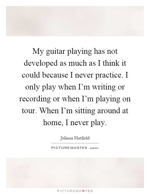 My guitar playing has not developed as much as I think it could because I never practice. I only play when I'm writing or recording or when I'm playing on tour. When I'm sitting around at home, I never play Picture Quote #1