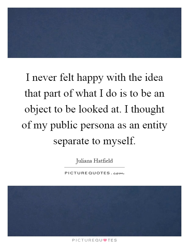 I never felt happy with the idea that part of what I do is to be an object to be looked at. I thought of my public persona as an entity separate to myself Picture Quote #1