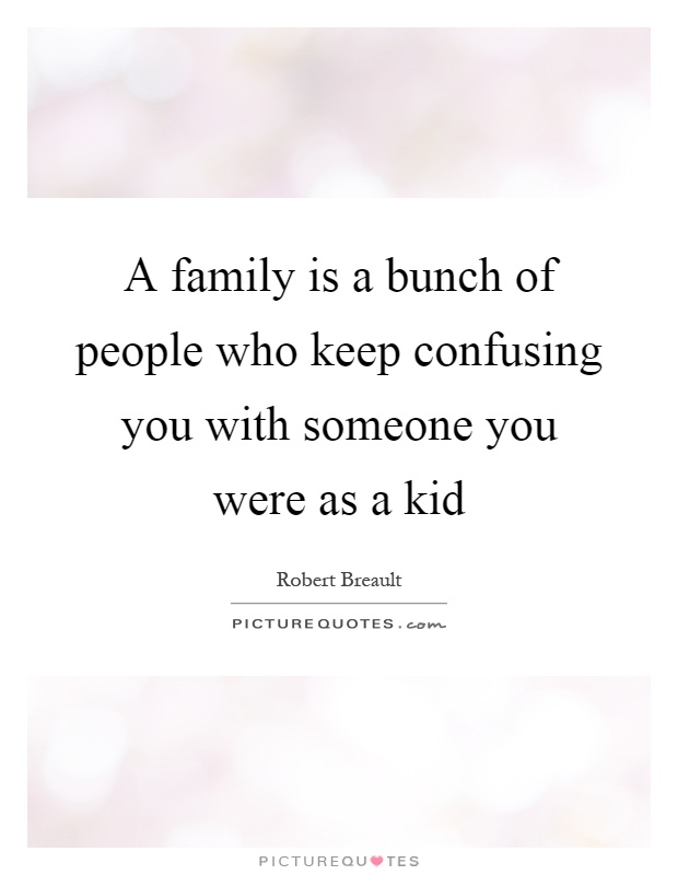 A family is a bunch of people who keep confusing you with someone you were as a kid Picture Quote #1