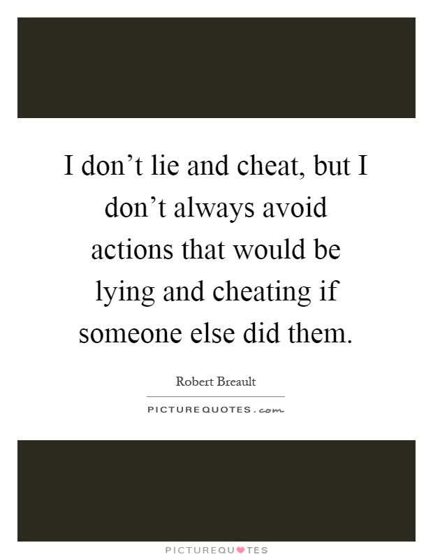 I don't lie and cheat, but I don't always avoid actions that