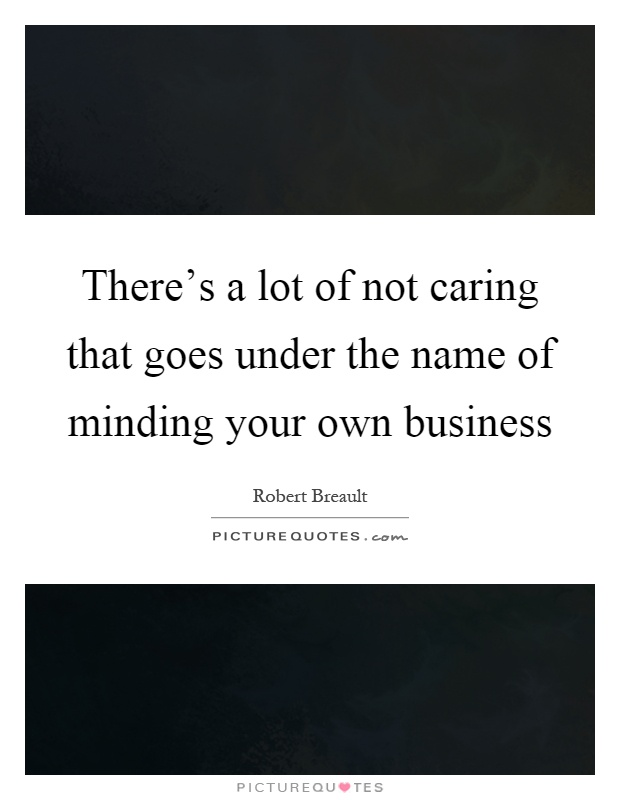 There's a lot of not caring that goes under the name of minding your own business Picture Quote #1