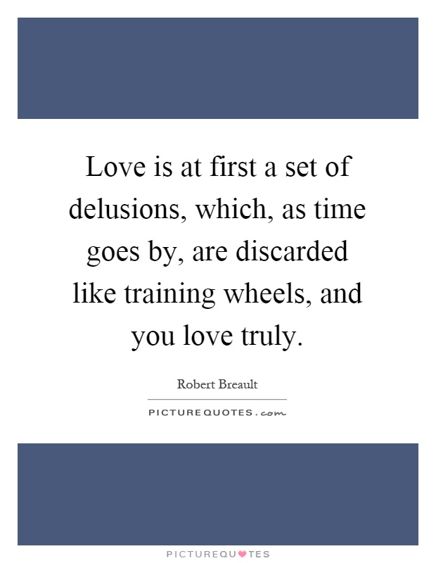 Love is at first a set of delusions, which, as time goes by, are discarded like training wheels, and you love truly Picture Quote #1