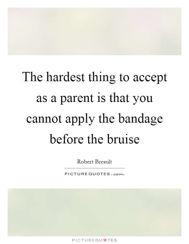 The hardest thing to accept as a parent is that you cannot apply the bandage before the bruise Picture Quote #1