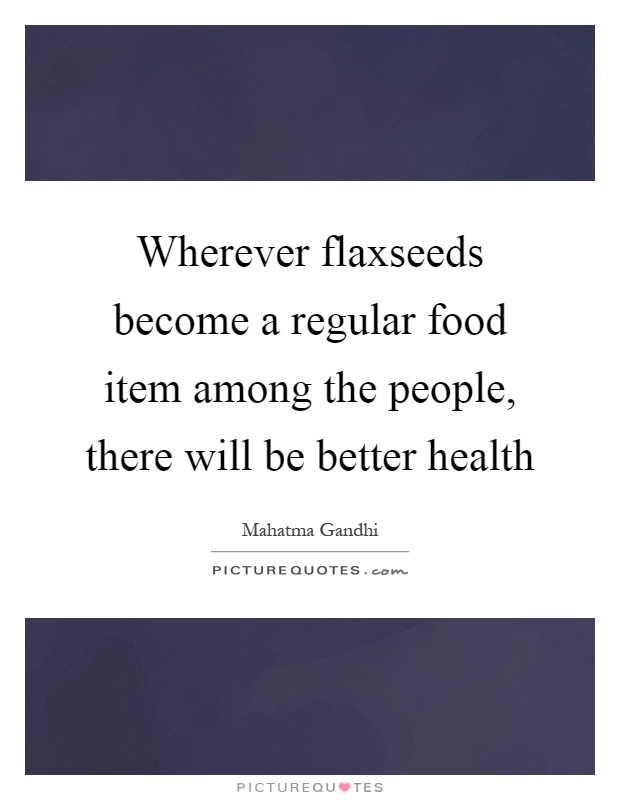 Wherever flaxseeds become a regular food item among the people, there will be better health Picture Quote #1