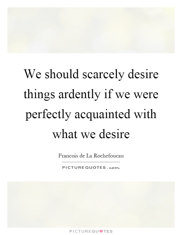 We should scarcely desire things ardently if we were perfectly acquainted with what we desire Picture Quote #1