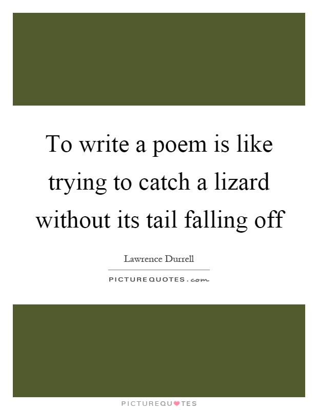 To write a poem is like trying to catch a lizard without its tail falling off Picture Quote #1