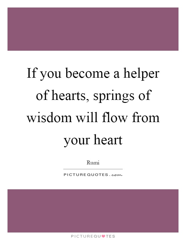 If you become a helper of hearts, springs of wisdom will flow from your heart Picture Quote #1