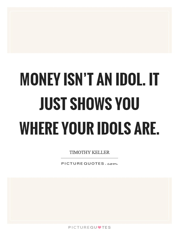 Money isn't an idol. It just shows you where your idols are Picture Quote #1